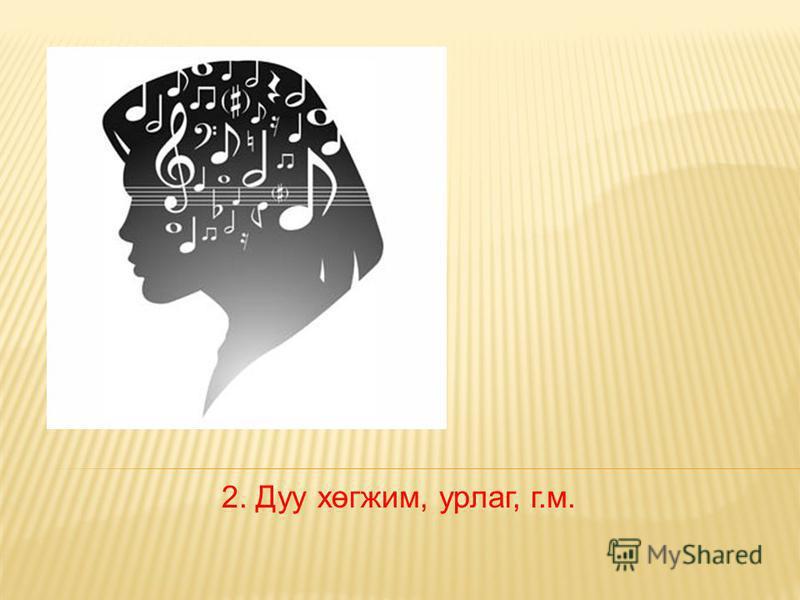 2. Дуу хөгжим, урлаг, г.м.