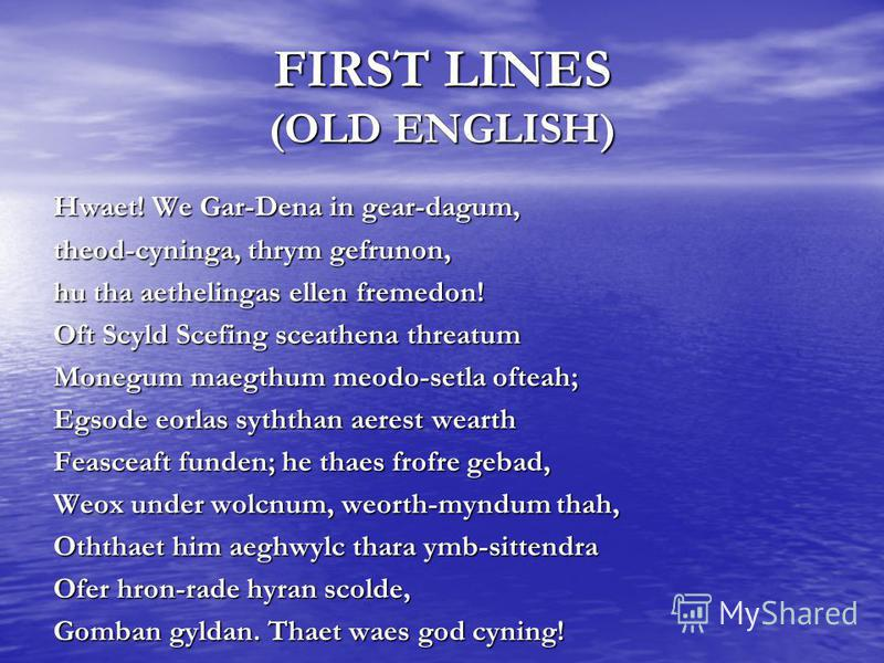 FIRST LINES (OLD ENGLISH) Hwaet! We Gar-Dena in gear-dagum, theod-cyninga, thrym gefrunon, hu tha aethelingas ellen fremedon! Oft Scyld Scefing sceathena threatum Monegum maegthum meodo-setla ofteah; Egsode eorlas syththan aerest wearth Feasceaft fun