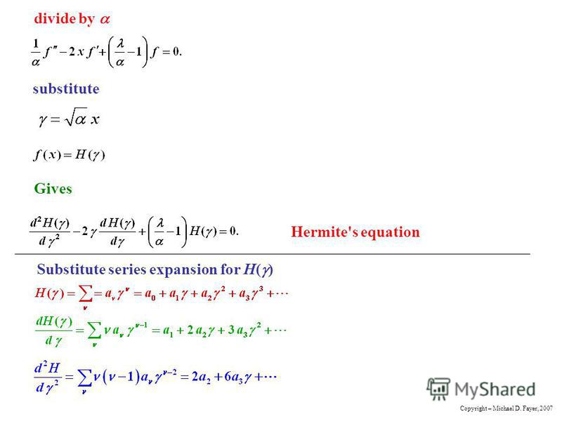divide by substitute Gives Hermite's equation Substitute series expansion for H( ) Copyright – Michael D. Fayer, 2007
