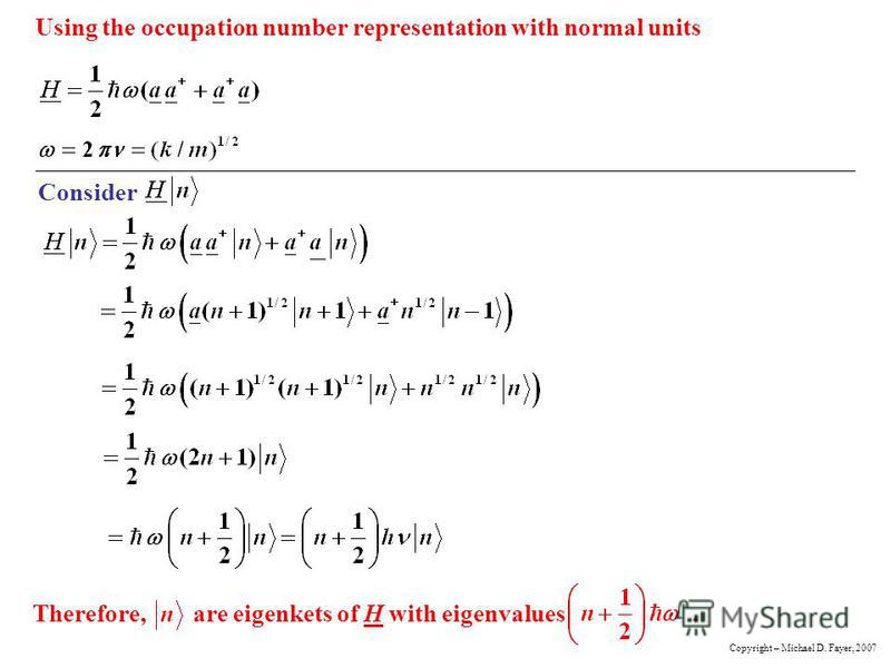 Using the occupation number representation with normal units Consider Therefore, are eigenkets of H with eigenvalues. Copyright – Michael D. Fayer, 2007