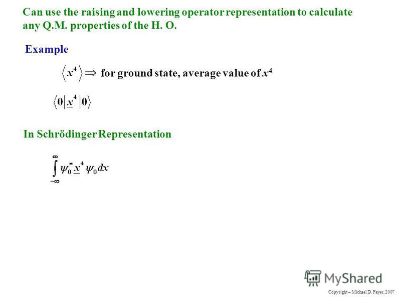 Can use the raising and lowering operator representation to calculate any Q.M. properties of the H. O. Example for ground state, average value of x 4 In Schrödinger Representation Copyright – Michael D. Fayer, 2007