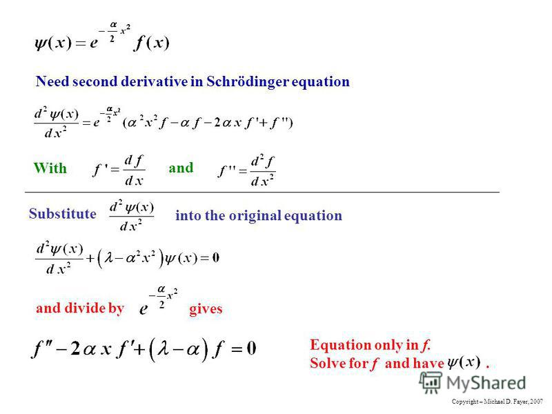 Need second derivative in Schrödinger equation With and Substitute into the original equation and divide by gives Equation only in f. Solve for f and have. Copyright – Michael D. Fayer, 2007