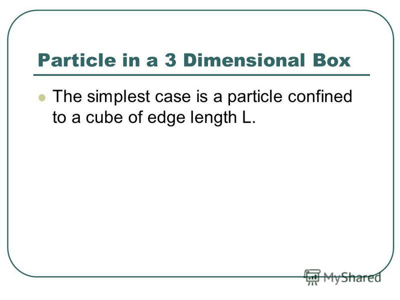 The simplest case is a particle confined to a cube of edge length L.