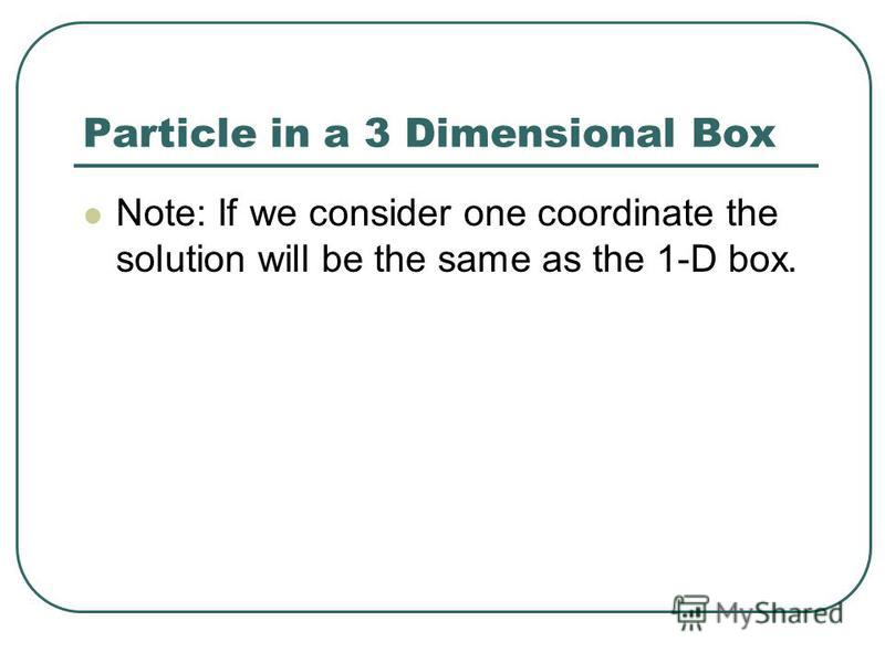 Particle in a 3 Dimensional Box Note: If we consider one coordinate the solution will be the same as the 1-D box.