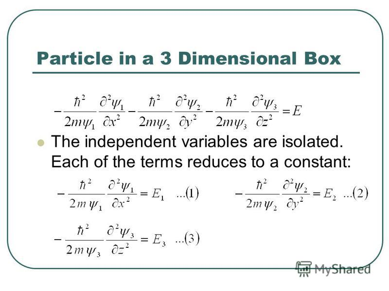 Particle in a 3 Dimensional Box The independent variables are isolated. Each of the terms reduces to a constant:
