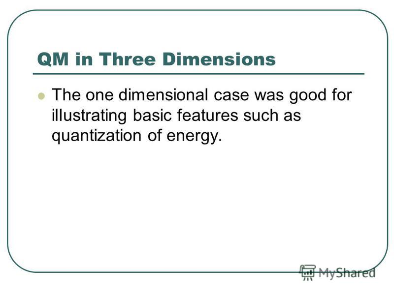 QM in Three Dimensions The one dimensional case was good for illustrating basic features such as quantization of energy.