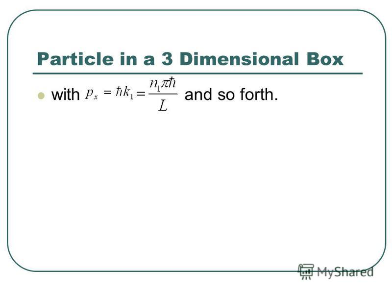Particle in a 3 Dimensional Box with and so forth.