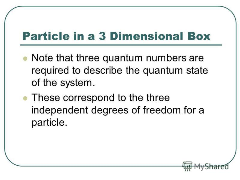 Particle in a 3 Dimensional Box Note that three quantum numbers are required to describe the quantum state of the system. These correspond to the three independent degrees of freedom for a particle.