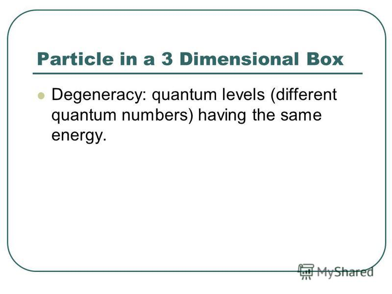 Particle in a 3 Dimensional Box Degeneracy: quantum levels (different quantum numbers) having the same energy.