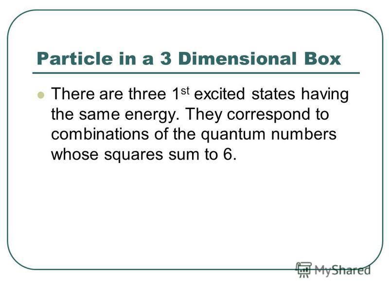 Particle in a 3 Dimensional Box There are three 1 st excited states having the same energy. They correspond to combinations of the quantum numbers whose squares sum to 6.