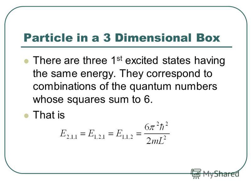 Particle in a 3 Dimensional Box There are three 1 st excited states having the same energy. They correspond to combinations of the quantum numbers whose squares sum to 6. That is