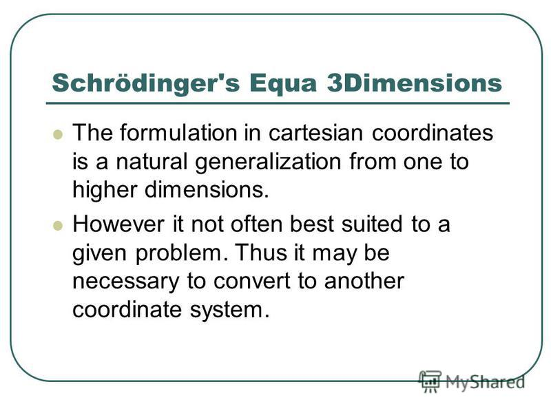 Schrödinger's Equa 3Dimensions The formulation in cartesian coordinates is a natural generalization from one to higher dimensions. However it not often best suited to a given problem. Thus it may be necessary to convert to another coordinate system.