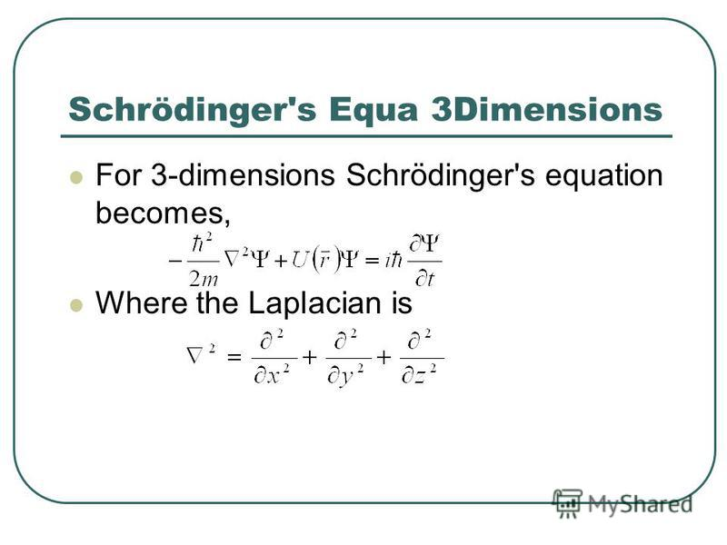 Schrödinger's Equa 3Dimensions For 3-dimensions Schrödinger's equation becomes, Where the Laplacian is