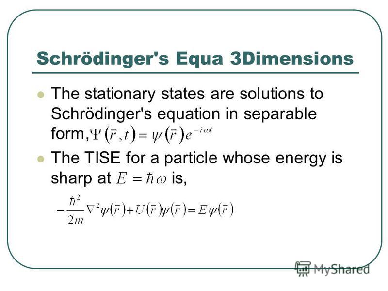 Schrödinger's Equa 3Dimensions The stationary states are solutions to Schrödinger's equation in separable form, The TISE for a particle whose energy is sharp at is,