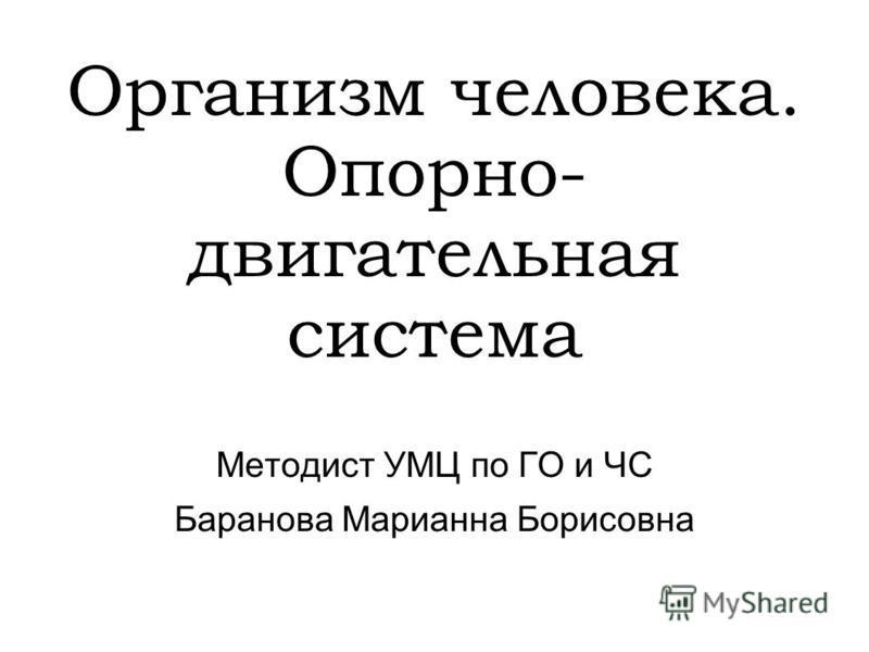 Организм человека. Опорно- двигательная система Методист УМЦ по ГО и ЧС Баранова Марианна Борисовна