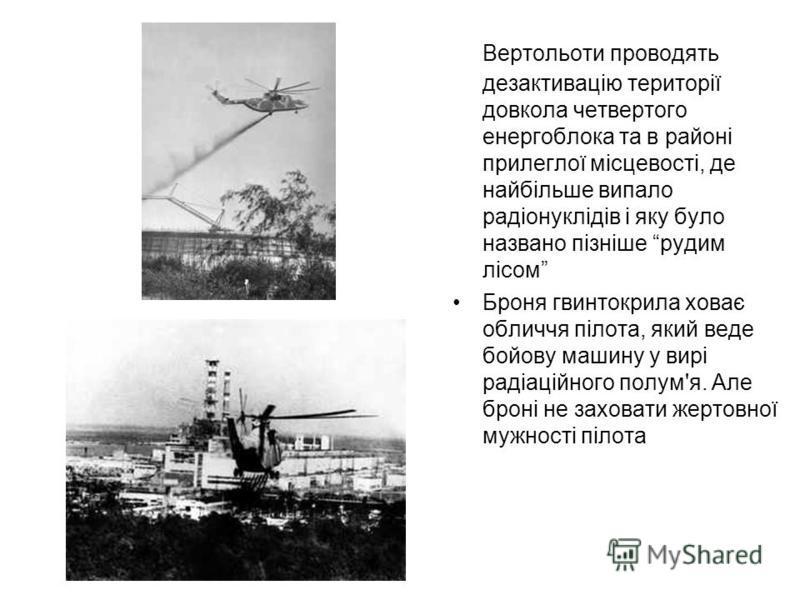 Вертольоти проводять дезактивацію території довкола четвертого енергоблока та в районі прилеглої місцевості, де найбільше випало радіонуклідів і яку було названо пізніше рудим лісом Броня гвинтокрила ховає обличчя пілота, який веде бойову машину у ви