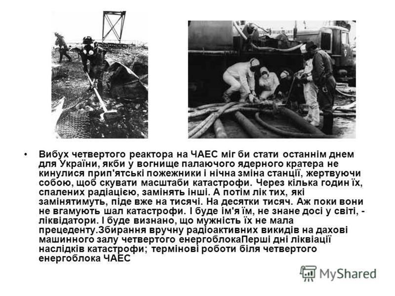 Вибух четвертого реактора на ЧАЕС міг би стати останнім днем для України, якби у вогнище палаючого ядерного кратера не кинулися прип'ятські пожежники і нічна зміна станції, жертвуючи собою, щоб скувати масштаби катастрофи. Через кілька годин їх, спал
