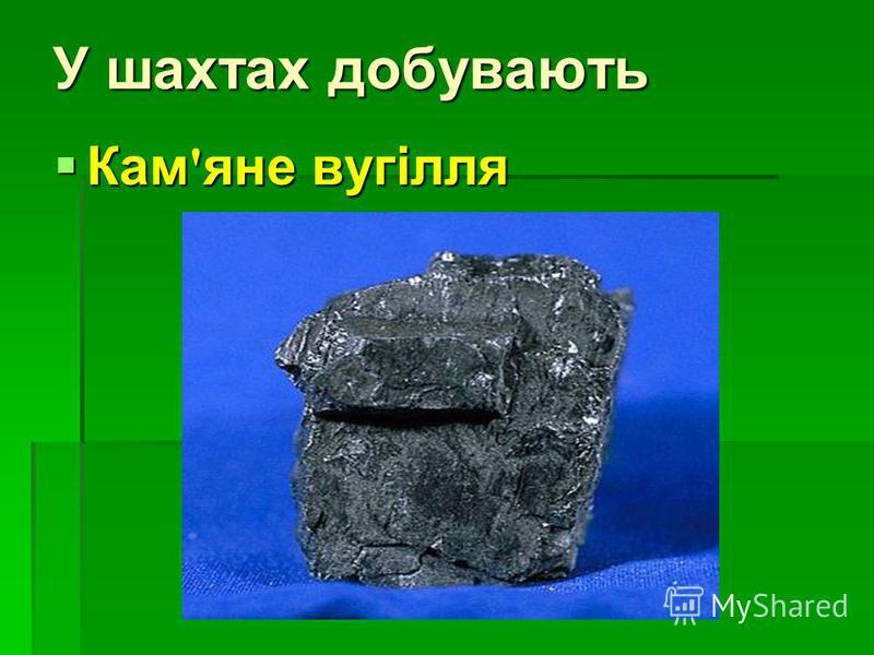 У шахтах добувають Кам ' яне вугілля Кам ' яне вугілля