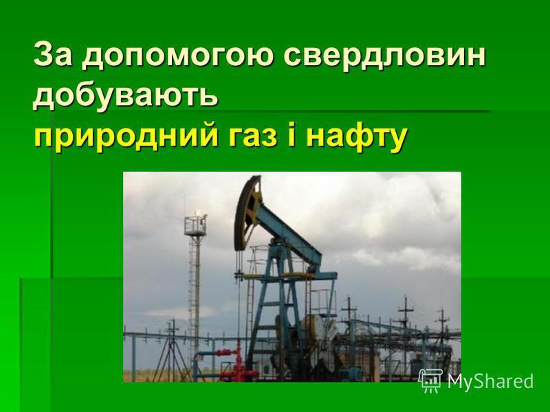 За допомогою свердловин добувають природний газ і нафту