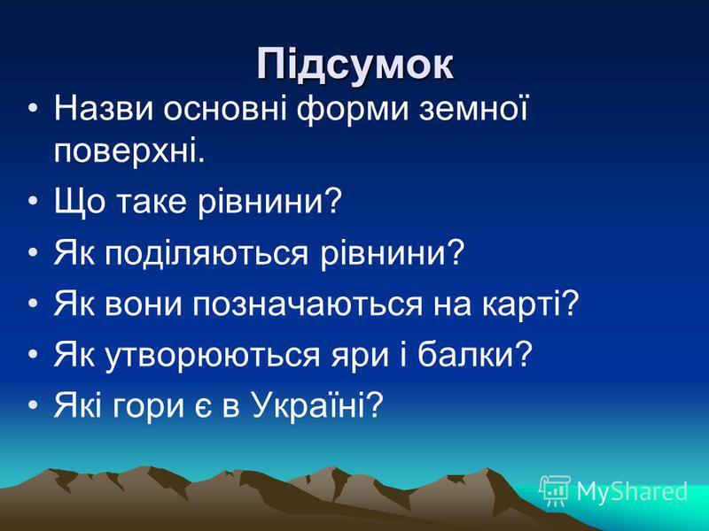 Підсумок Назви основні форми земної поверхні. Що таке рівнини? Як поділяються рівнини? Як вони позначаються на карті? Як утворюються яри і балки? Які гори є в Україні?