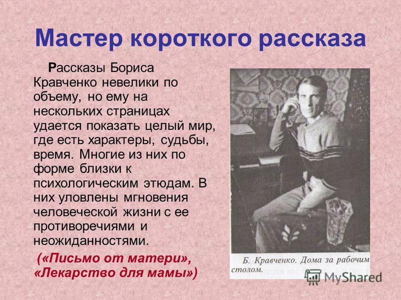 Мастер короткого рассказа Рассказы Бориса Кравченко невелики по объему, но ему на нескольких страницах удается показать целый мир, где есть характеры, судьбы, время. Многие из них по форме близки к психологическим этюдам. В них уловлены мгновения чел