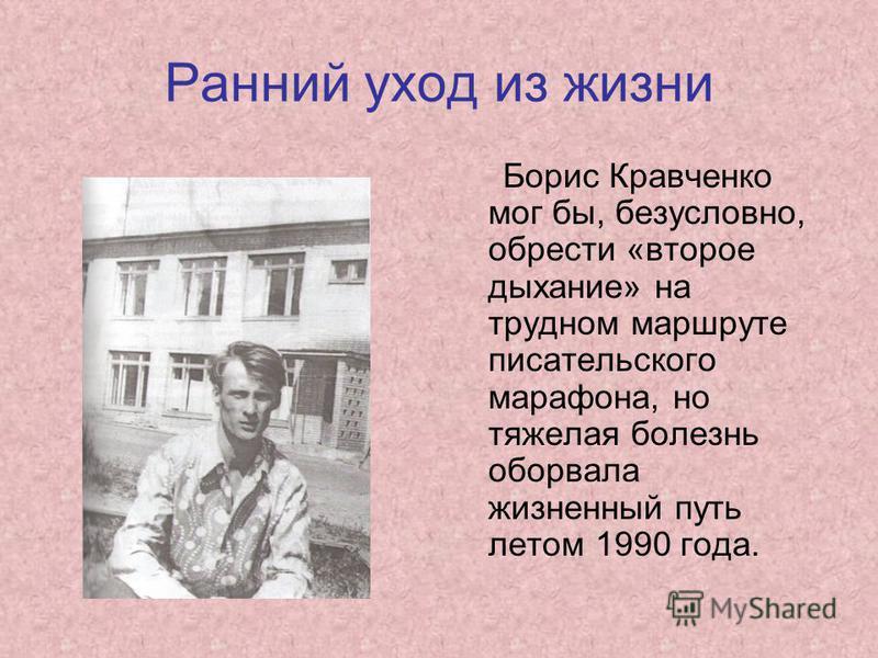 Ранний уход из жизни Борис Кравченко мог бы, безусловно, обрести «второе дыхание» на трудном маршруте писательского марафона, но тяжелая болезнь оборвала жизненный путь летом 1990 года.
