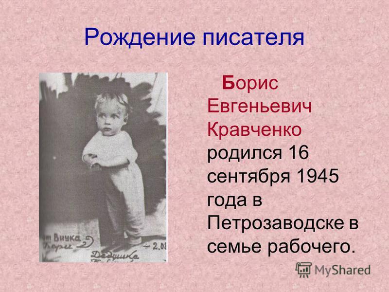 Рождение писателя Борис Евгеньевич Кравченко родился 16 сентября 1945 года в Петрозаводске в семье рабочего.