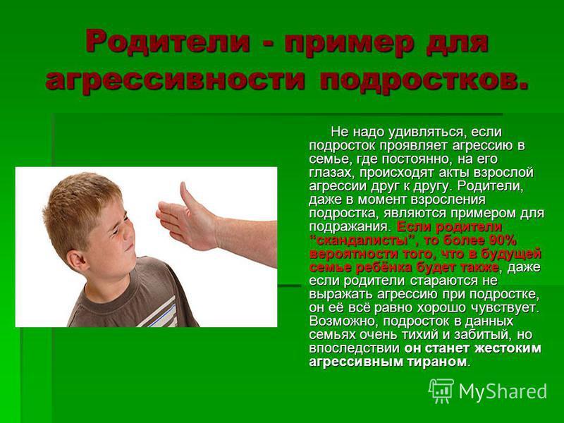Родители - пример для агрессивности подростков. Не надо удивляться, если подросток проявляет агрессию в семье, где постоянно, на его глазах, происходят акты взрослой агрессии друг к другу. Родители, даже в момент взросления подростка, являются пример