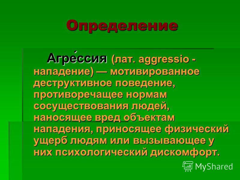 Определение Агре́сия (лат. aggressio - нападение) мотивированное деструктивное поведение, противоречащее нормам сосуществования людей, наносящее вред объектам нападения, приносящее физический ущерб людям или вызывающее у них психологический дискомфор