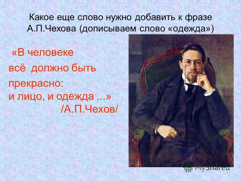 Какое еще слово нужно добавить к фразе А.П.Чехова (дописываем слово «одежда») «В человеке всё должно быть прекрасно: и лицо, и одежда...» /А.П.Чехов/
