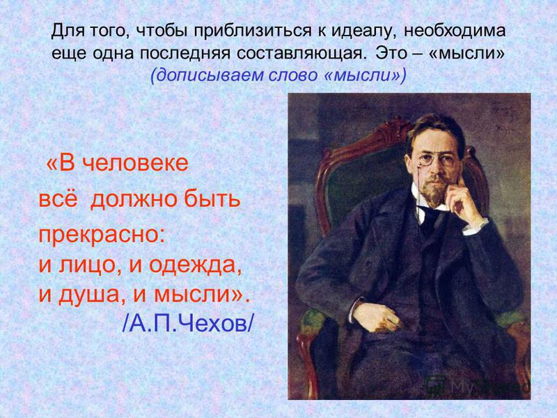 Для того, чтобы приблизиться к идеалу, необходима еще одна последняя составляющая. Это – «мысли» (дописываем слово «мысли») «В человеке всё должно быть прекрасно: и лицо, и одежда, и душа, и мысли». /А.П.Чехов/