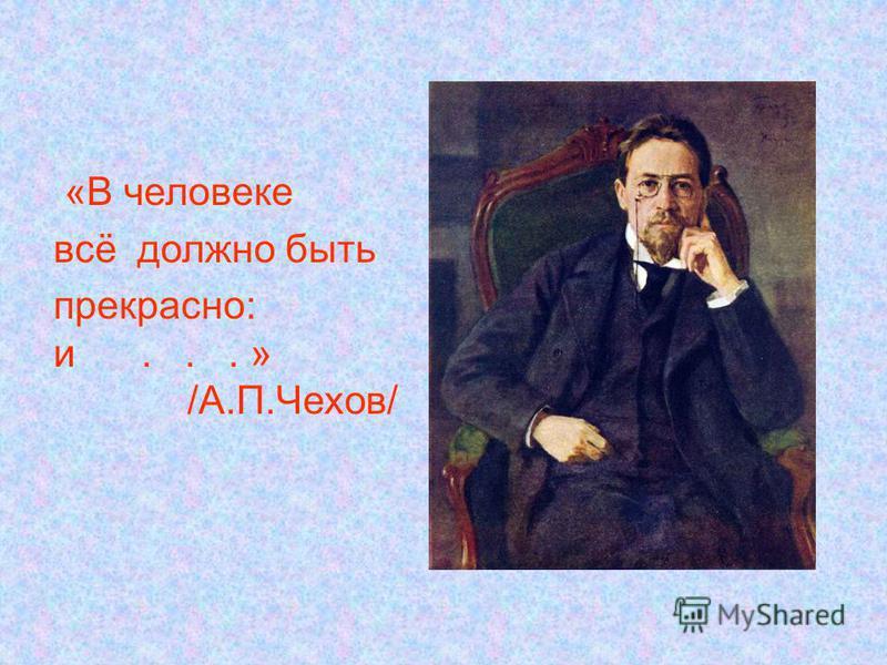 «В человеке всё должно быть прекрасно: и... » /А.П.Чехов/