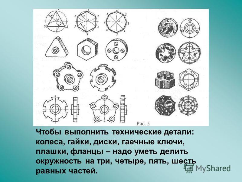 Чтобы выполнить технические детали: колеса, гайки, диски, гаечные ключи, плашки, фланцы – надо уметь делить окружность на три, четыре, пять, шесть равных частей.