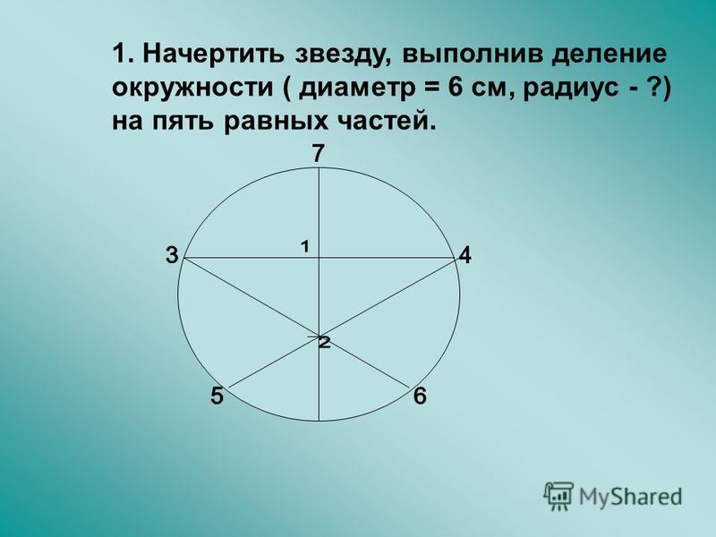 1. Начертить звезду, выполнив деление окружности ( диаметр = 6 см, радиус - ?) на пять равных частей.