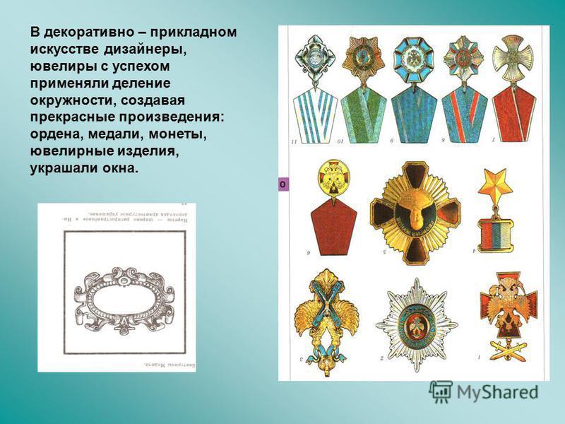 В декоративно – прикладном искусстве дизайнеры, ювелиры с успехом применяли деление окружности, создавая прекрасные произведения: ордена, медали, монеты, ювелирные изделия, украшали окна.