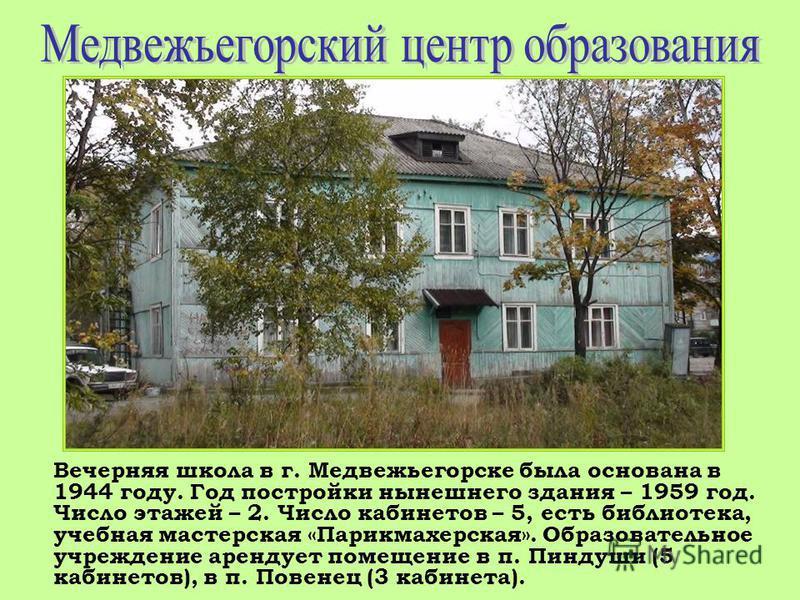 Вечерняя школа в г. Медвежьегорске была основана в 1944 году. Год постройки нынешнего здания – 1959 год. Число этажей – 2. Число кабинетов – 5, есть библиотека, учебная мастерская «Парикмахерская». Образовательное учреждение арендует помещение в п. П