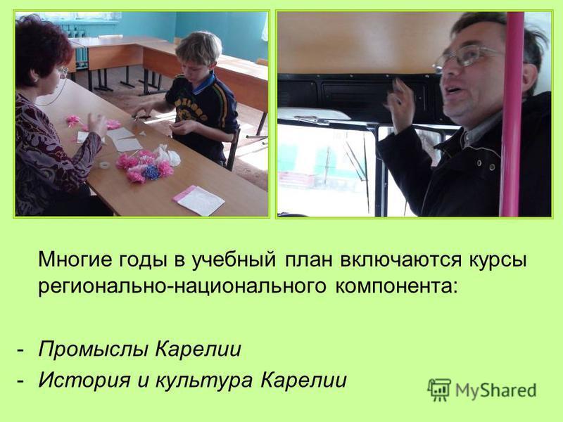 Многие годы в учебный план включаются курсы регионально-национального компонента: -Промыслы Карелии -История и культура Карелии