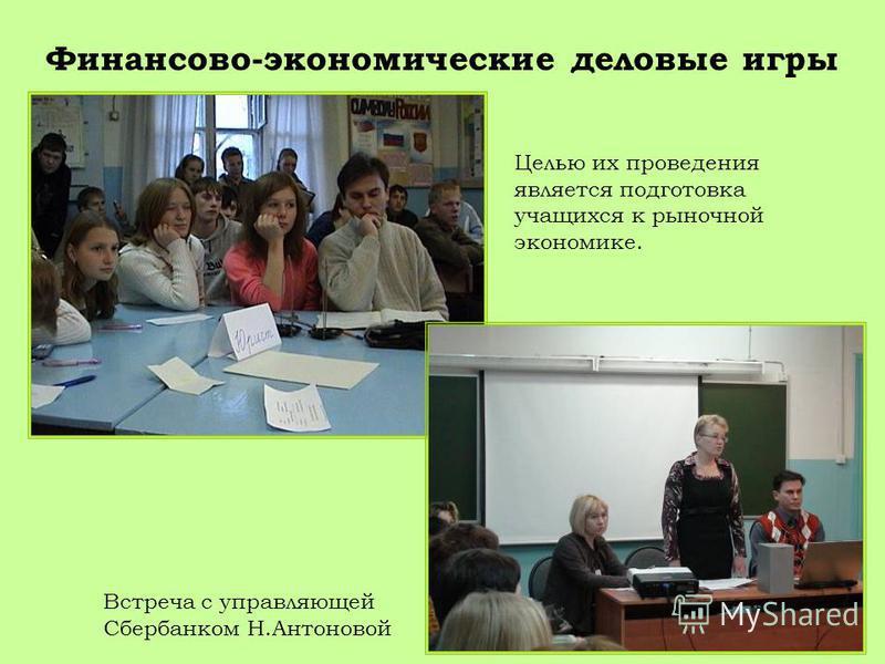 Финансово-экономические деловые игры Встреча с управляющей Сбербанком Н.Антоновой Целью их проведения является подготовка учащихся к рыночной экономике.
