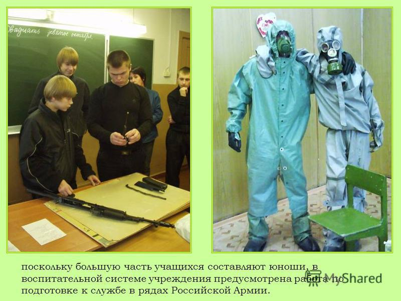 поскольку большую часть учащихся составляют юноши, в воспитательной системе учреждения предусмотрена работа по подготовке к службе в рядах Российской Армии.