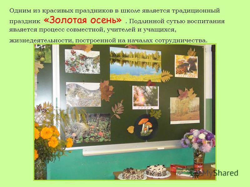 Одним из красивых праздников в школе является традиционный праздник «Золотая осень». Подлинной сутью воспитания является процесс совместной, учителей и учащихся, жизнедеятельности, построенной на началах сотрудничества.
