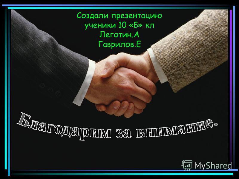 Создали презентацию ученики 10 «Б» кл Леготин.А Гаврилов.Е
