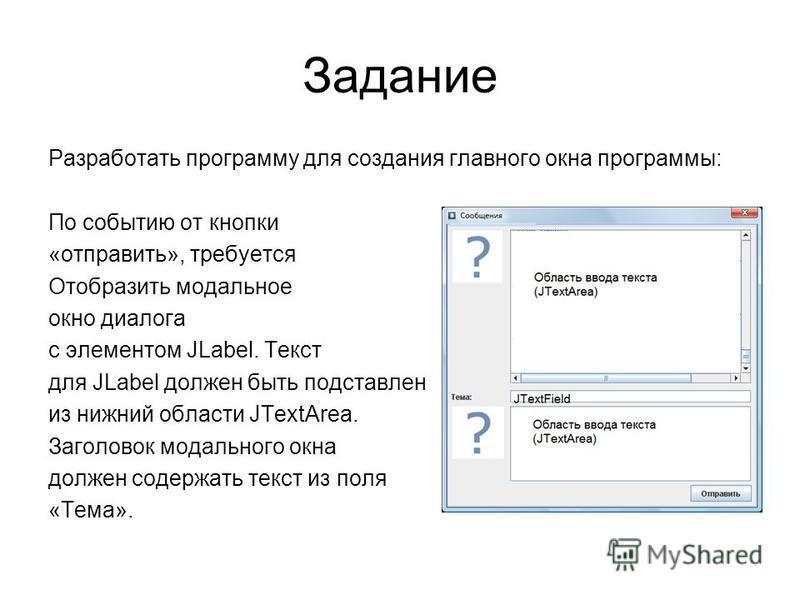 Задание Разработать программу для создания главного окна программы: По событию от кнопки «отправить», требуется Отобразить модальное окно диалога с элементом JLabel. Текст для JLabel должен быть подставлен из нижний области JTextArea. Заголовок модал