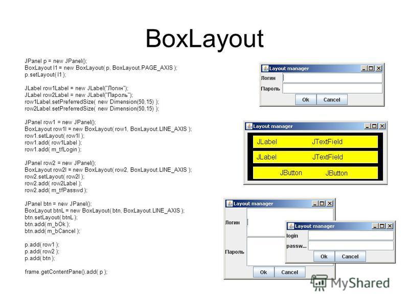 BoxLayout JPanel p = new JPanel(); BoxLayout l1 = new BoxLayout( p, BoxLayout.PAGE_AXIS ); p.setLayout( l1 ); JLabel row1Label = new JLabel(