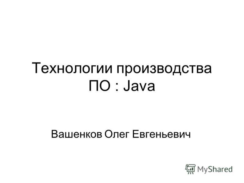 Технологии производства ПО : Java Вашенков Олег Евгеньевич