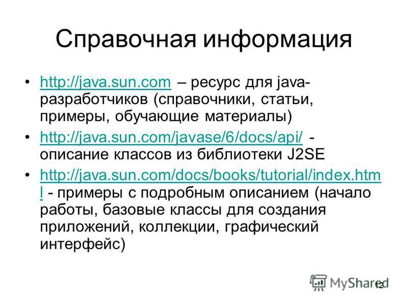 12 Справочная информация http://java.sun.com – ресурс для java- разработчиков (справочники, статьи, примеры, обучающие материалы)http://java.sun.com http://java.sun.com/javase/6/docs/api/ - описание классов из библиотеки J2SEhttp://java.sun.com/javas