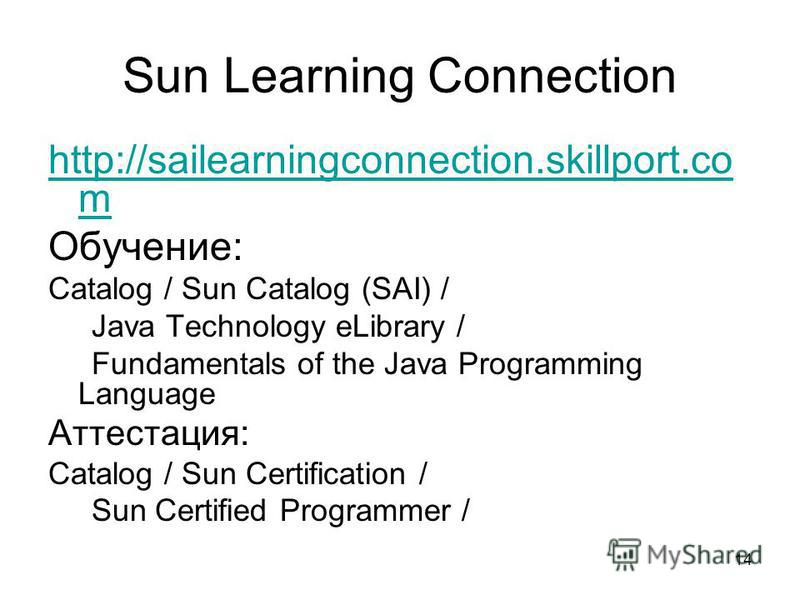 14 Sun Learning Connection http://sailearningconnection.skillport.co m Обучение: Catalog / Sun Catalog (SAI) / Java Technology eLibrary / Fundamentals of the Java Programming Language Аттестация: Catalog / Sun Certification / Sun Certified Programmer