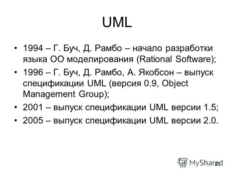 20 UML 1994 – Г. Буч, Д. Рамбо – начало разработки языка ОО моделирования (Rational Software); 1996 – Г. Буч, Д. Рамбо, А. Якобсон – выпуск спецификации UML (версия 0.9, Object Management Group); 2001 – выпуск спецификации UML версии 1.5; 2005 – выпу