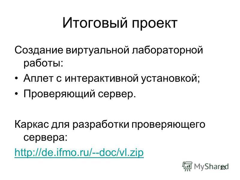 23 Итоговый проект Создание виртуальной лабораторной работы: Аплет с интерактивной установкой; Проверяющий сервер. Каркас для разработки проверяющего сервера: http://de.ifmo.ru/--doc/vl.zip
