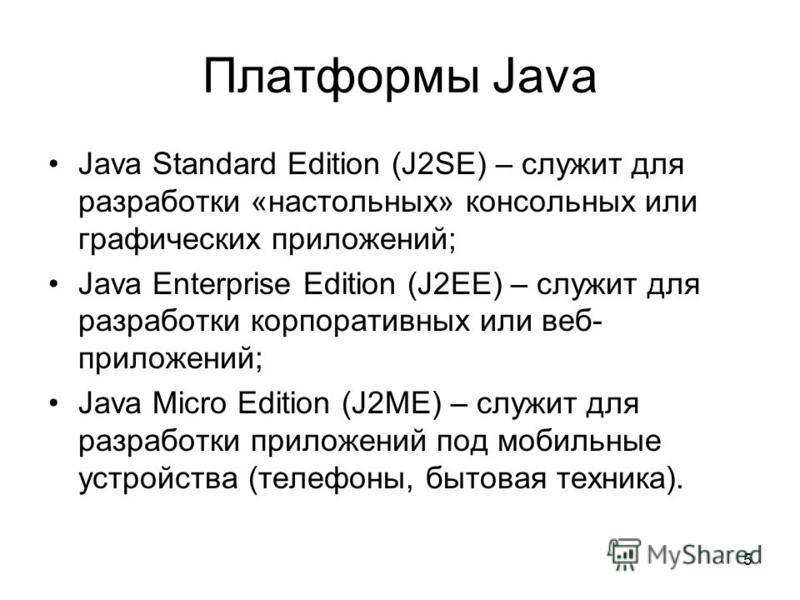 5 Платформы Java Java Standard Edition (J2SE) – служит для разработки «настольных» консольных или графических приложений; Java Enterprise Edition (J2EE) – служит для разработки корпоративных или веб- приложений; Java Micro Edition (J2ME) – служит для