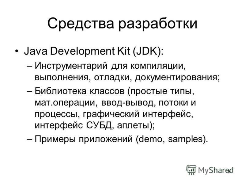 6 Средства разработки Java Development Kit (JDK): –Инструментарий для компиляции, выполнения, отладки, документирования; –Библиотека классов (простые типы, мат.операции, ввод-вывод, потоки и процессы, графический интерфейс, интерфейс СУБД, аплеты); –
